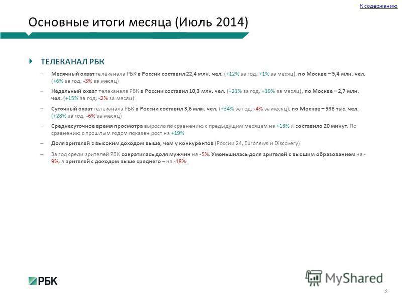 Основные итоги месяца (Июль 2014) ТЕЛЕКАНАЛ РБК Месячный охват телеканала РБК в России составил 22,4 млн. чел. (+12% за год, +1% за месяц), по Москве – 5,4 млн. чел. (+6% за год, -3% за месяц) Недельный охват телеканала РБК в России составил 10,3 млн