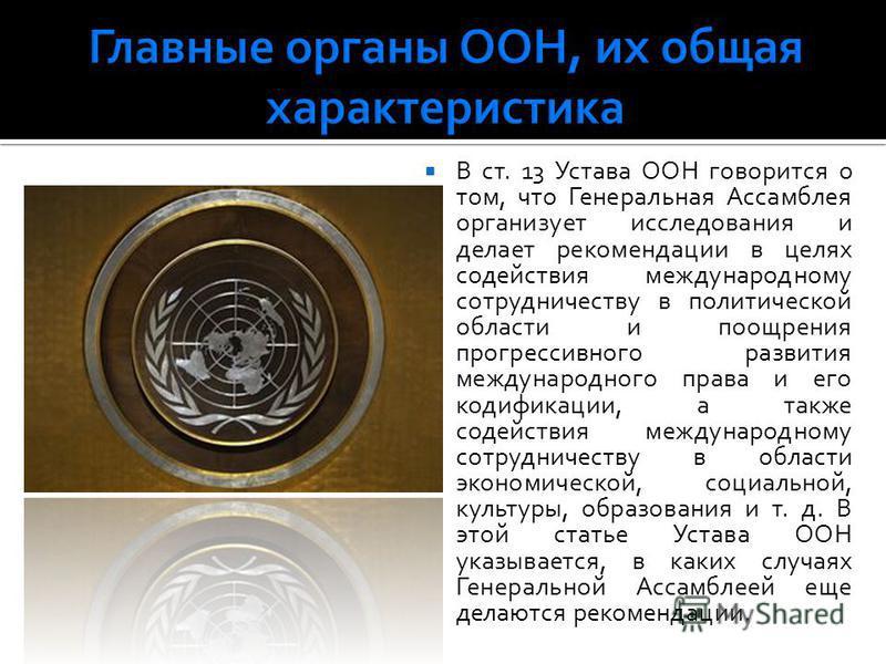 В ст. 13 Устава ООН говорится о том, что Генеральная Ассамблея организует исследования и делает рекомендации в целях содействия международному сотрудничеству в политической области и поощрения прогрессивного развития международного права и его кодифи