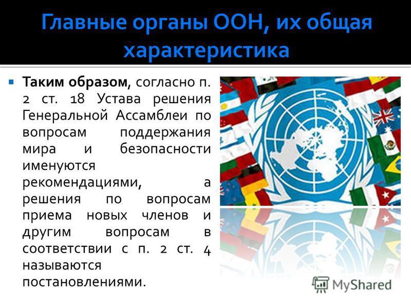 Таким образом, согласно п. 2 ст. 18 Устава решения Генеральной Ассамблеи по вопросам поддержания мира и безопасности именуются рекомендациями, а решения по вопросам приема новых членов и другим вопросам в соответствии с п. 2 ст. 4 называются постанов