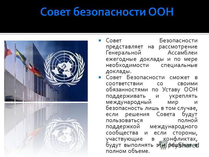 Совет Безопасности представляет на рассмотрение Генеральной Ассамблеи ежегодные доклады и по мере необходимости специальные доклады. Совет Безопасности сможет в соответствии со своими обязанностями по Уставу ООН поддерживать и укреплять международный
