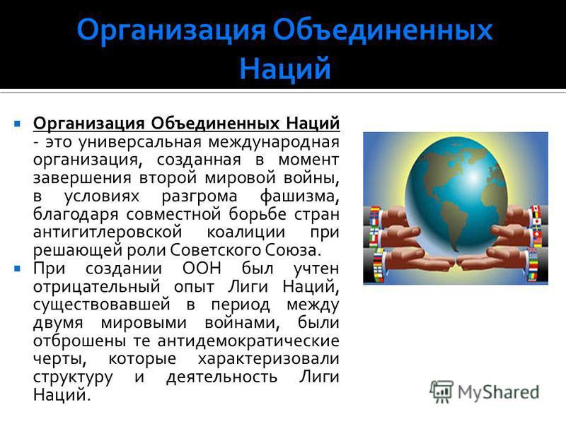 Организация Объединенных Наций - это универсальная международная организация, созданная в момент завершения второй мировой войны, в условиях разгрома фашизма, благодаря совместной борьбе стран антигитлеровской коалиции при решающей роли Советского Со