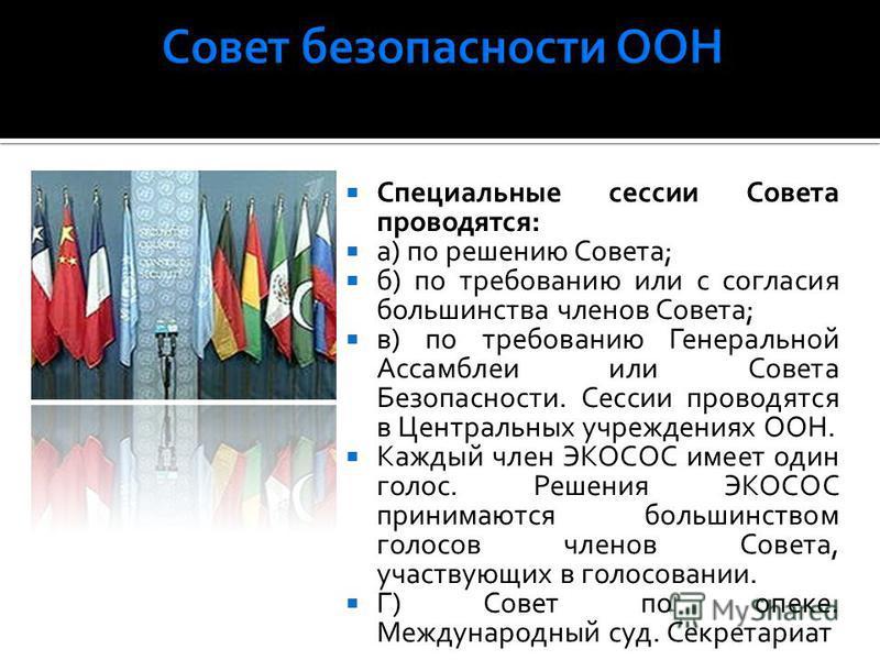 Специальные сессии Совета проводятся: а) по решению Совета; б) по требованию или с согласия большинства членов Совета; в) по требованию Генеральной Ассамблеи или Совета Безопасности. Сессии проводятся в Центральных учреждениях ООН. Каждый член ЭКОСОС