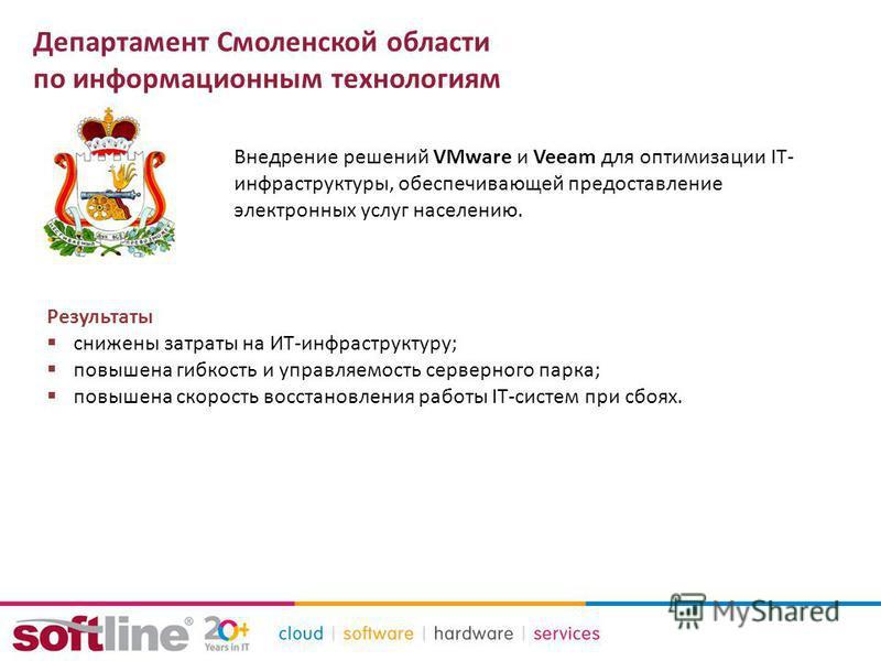 Департамент Смоленской области по информационным технологиям Внедрение решений VMware и Veeam для оптимизации IT- инфраструктуры, обеспечивающей предоставление электронных услуг населению. Результаты снижены затраты на ИТ-инфраструктуру; повышена гиб