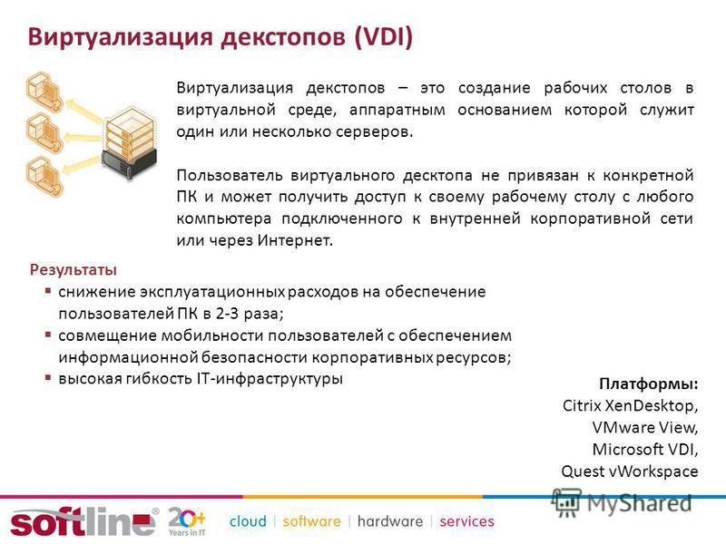 Виртуализация декстопов (VDI) Виртуализация декстопов – это создание рабочих столов в виртуальной среде, аппаратным основанием которой служит один или несколько серверов. Пользователь виртуального десктопа не привязан к конкретной ПК и может получить