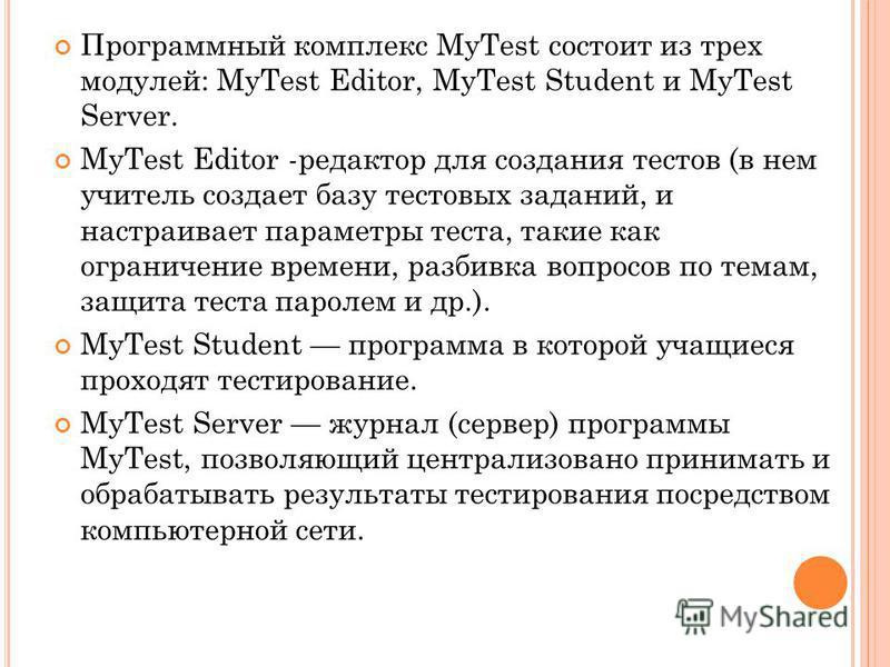 Программный комплекс MyTest состоит из трех модулей: MyTest Editor, MyTest Student и MyTest Server. MyTest Editor -редактор для создания тестов (в нем учитель создает базу тестовых заданий, и настраивает параметры теста, такие как ограничение времени