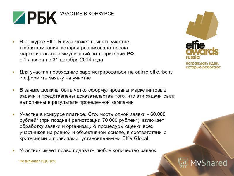 УЧАСТИЕ В КОНКУРСЕ В конкурсе Effie Russia может принять участие любая компания, которая реализовала проект маркетинговых коммуникаций на территории РФ с 1 января по 31 декабря 2014 года Для участия необходимо зарегистрироваться на сайте effie.rbc.ru
