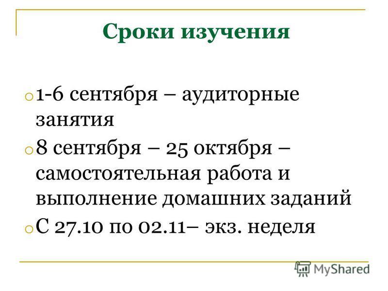 Сроки изучения o 1-6 сентября – аудиторные занятия o 8 сентября – 25 октября – самостоятельная работа и выполнение домашних заданий o С 27.10 по 02.11– экз. неделя