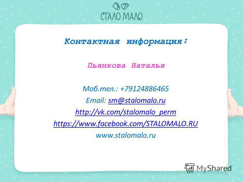 Контактная информация: Пьянкова Наталья Моб.тел.: +79124886465 Email: sm@stalomalo.rusm@stalomalo.ru http://vk.com/stalomalo_perm https://www.facebook.com/STALOMALO.RU www.stalomalo.ru 12