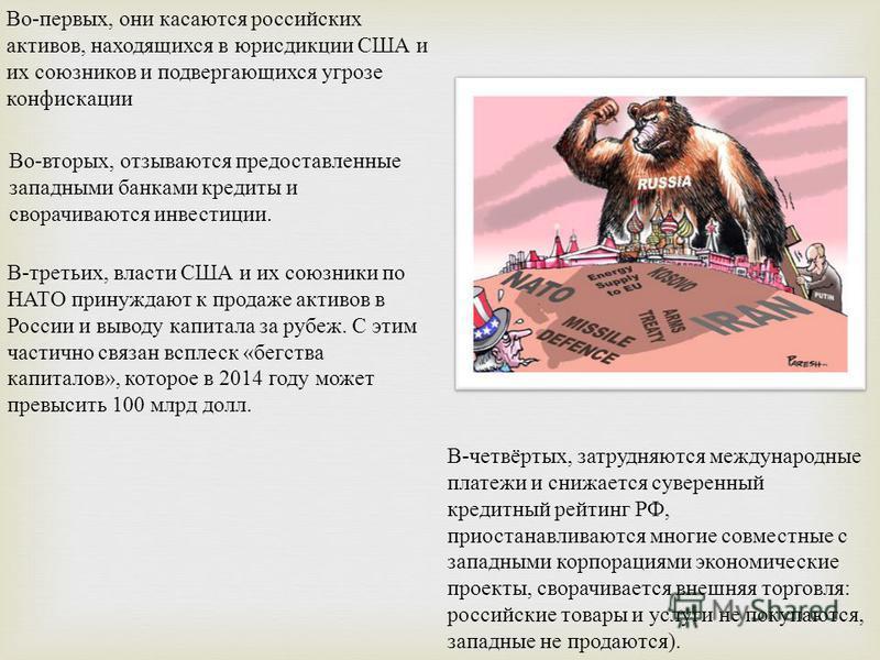 Во - первых, они касаются российских активов, находящихся в юрисдикции США и их союзников и подвергающихся угрозе конфискации Во - вторых, отзываются предоставленные западными банками кредиты и сворачиваются инвестиции. В - третьих, власти США и их с