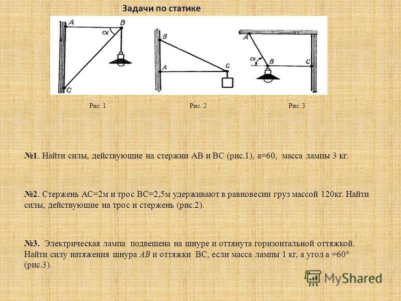 Рис. 1 Рис. 2 Рис. 3 1. Найти силы, действующие на стержни АВ и ВС (рис.1), а=60, масса лампы 3 кг. 2. Стержень АС=2 м и трос ВС=2,5 м удерживают в равновесии груз массой 120 кг. Найти силы, действующие на трос и стержень (рис.2). 3. Электрическая ла