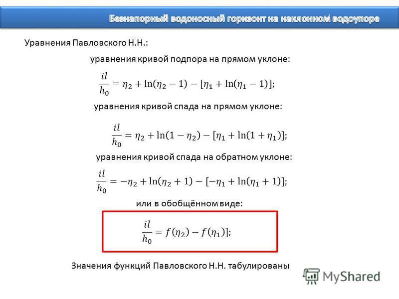 Уравнения Павловского Н.Н.: уравнения кривой подпора на прямом уклоне: уравнения кривой спада на прямом уклоне: уравнения кривой спада на обратном уклоне: или в обобщённом виде: Значения функций Павловского Н.Н. табулированы