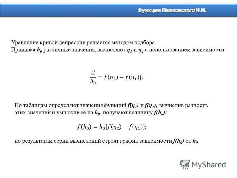 Уравнение кривой депрессии решается методом подбора. Придавая h 0 различные значения, вычисляют η 1 и η 2 с использованием зависимости: