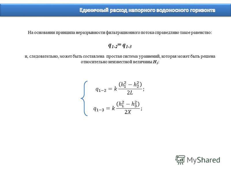 На основании принципа неразрывности фильтрационного потока справедливо такое равенство: q 1-2 = q 1-3 и, следовательно, может быть составлена простая система уравнений, которая может быть решена относительно неизвестной величины Н 3 :