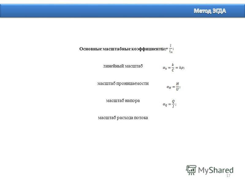 Основные масштабные коэффициенты: линейный масштаб масштаб проницаемости масштаб напора масштаб расхода потока 17