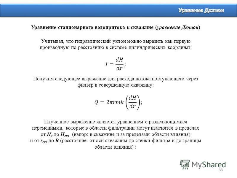 33 Уравнение стационарного водопритока к скважине (уравнение Дюпюи) Учитывая, что гидравлический уклон можно выразить как первую производную по расстоянию в системе цилиндрических координат: Получим следующее выражение для расхода потока поступающего