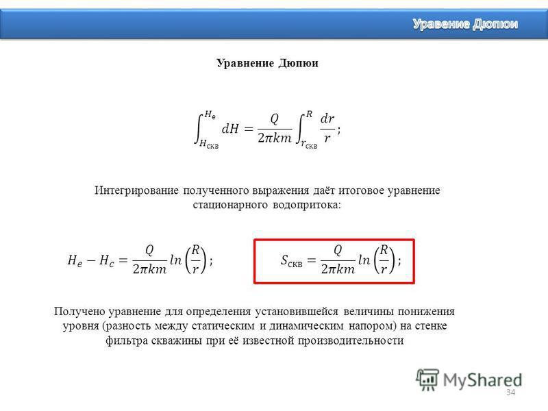 34 Уравнение Дюпюи Интегрирование полученного выражения даёт итоговое уравнение стационарного водопритока: Получено уравнение для определения установившейся величины понижения уровня (разность между статическим и динамическим напором) на стенке фильт