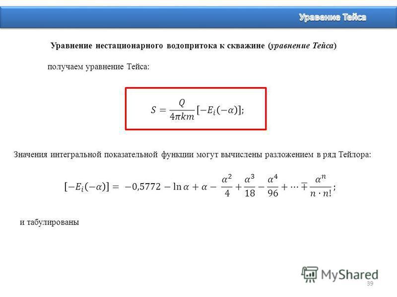 39 Уравнение нестационарного водопритока к скважине (уравнение Тейса) получаем уравнение Тейса: Значения интегральной показательной функции могут вычислены разложением в ряд Тейлора: и табулированы