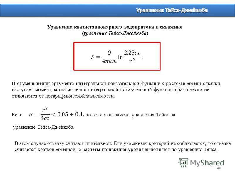 46 Уравнение квазистационарного водопритока к скважине (уравнение Тейса-Джейкоба) В этом случае откачку считают длительной. Ели указанный критерий не соблюдается, то откачка считается кратковременной, а расчеты понижения уровня выполняют по уравнению