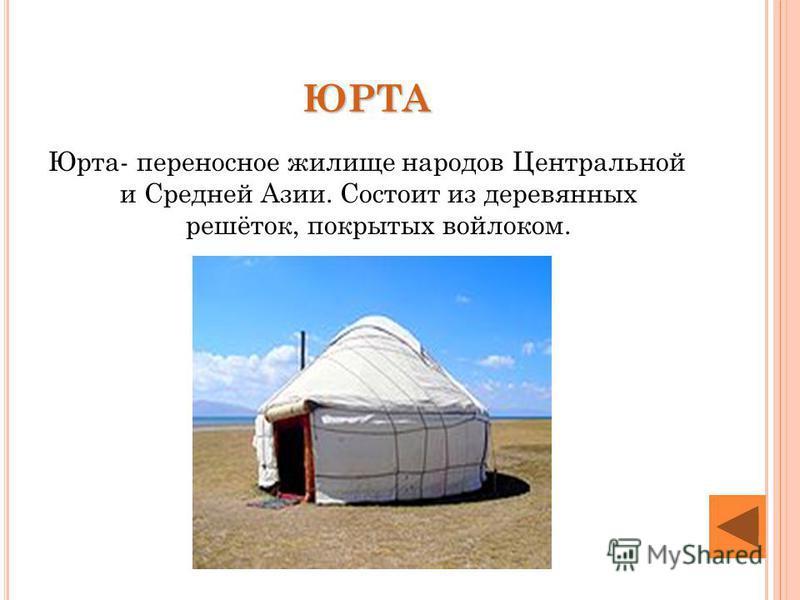 ЮРТА Юрта- переносное жилище народов Центральной и Средней Азии. Состоит из деревянных решёток, покрытых войлоком.
