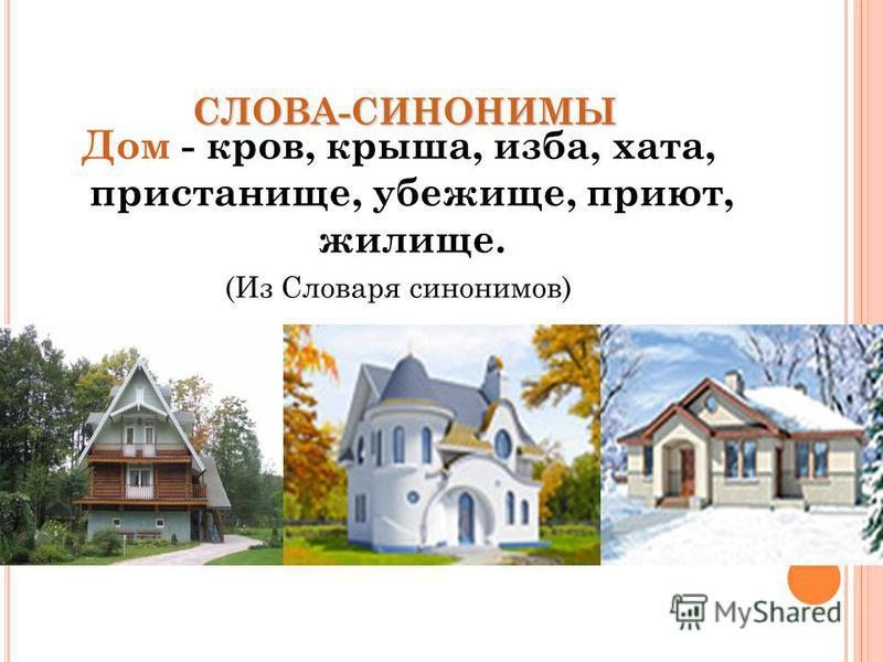 СЛОВА-СИНОНИМЫ Дом - кров, крыша, изба, хата, пристанище, убежище, приют, жилище. (Из Словаря синонимов)