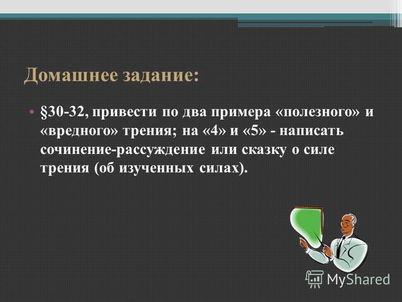 Домашнее задание: §30-32, привести по два примера «полезного» и «вредного» трения; на «4» и «5» - написать сочинение-рассуждение или сказку о силе трения (об изученных силах).