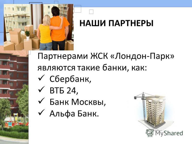 НАШИ ПАРТНЕРЫ Партнерами ЖСК «Лондон-Парк» являются такие банки, как: Сбербанк, ВТБ 24, Банк Москвы, Альфа Банк.
