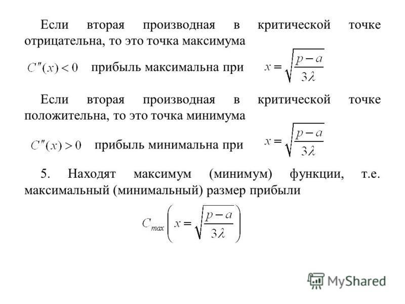 Если вторая производная в критической точке отрицательна, то это точка максимума Если вторая производная в критической точке положительна, то это точка минимума 5. Находят максимум (минимум) функции, т.е. максимальный (минимальный) размер прибыли при