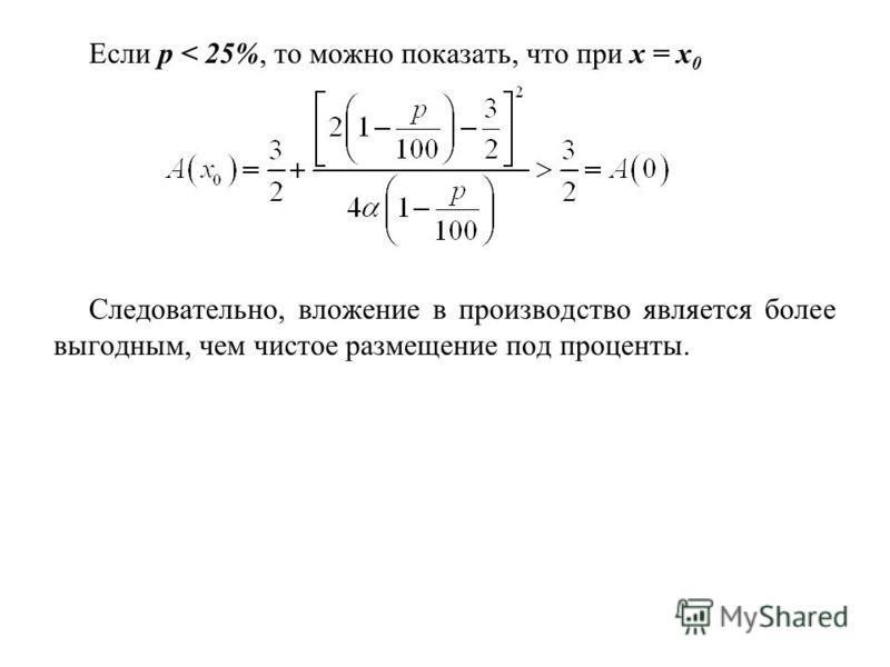 Если p < 25%, то можно показать, что при x = x 0 Следовательно, вложение в производство является более выгодным, чем чистое размещение под проценты.