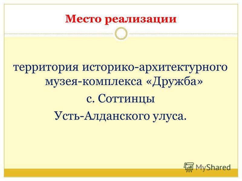 Место реализации территория историко-архитектурного музея-комплекса «Дружба» с. Соттинцы Усть-Алданского улуса.