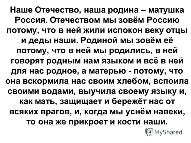 Наше Отечество, наша родина – матушка Россия. Отечеством мы зовём Россию потому, что в ней жили испокон веку отцы и деды наши. Родиной мы зовём её потому, что в ней мы родились, в ней говорят родным нам языком и всё в ней для нас родное, а матерью -