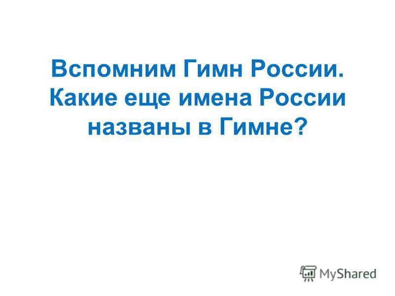 Вспомним Гимн России. Какие еще имена России названы в Гимне?