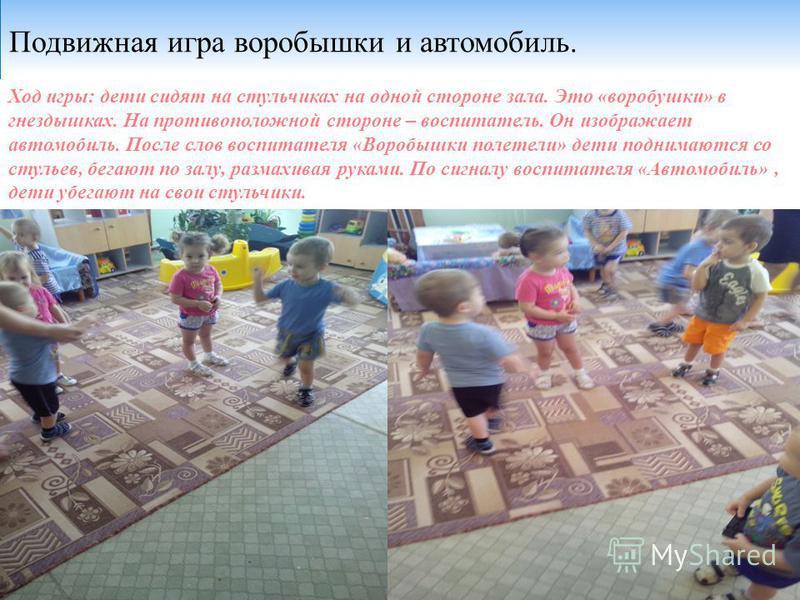 Подвижная игра воробышки и автомобиль. Ход игры: дети сидят на стульчиках на одной стороне зала. Это «воробушки» в гнездышках. На противоположной стороне – воспитатель. Он изображает автомобиль. После слов воспитателя «Воробышки полетели» дети подним