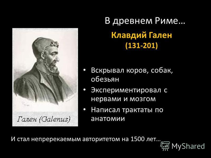 В древнем Риме… Вскрывал коров, собак, обезьян Экспериментировал с нервами и мозгом Написал трактаты по анатомии Клавдий Гален (131-201) И стал непререкаемым авторитетом на 1500 лет…