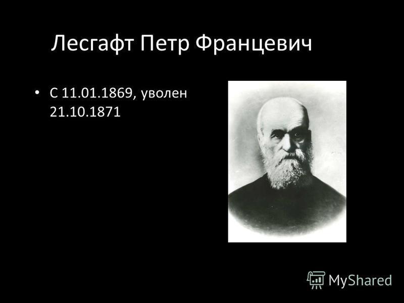 Лесгафт Петр Францевич С 11.01.1869, уволен 21.10.1871