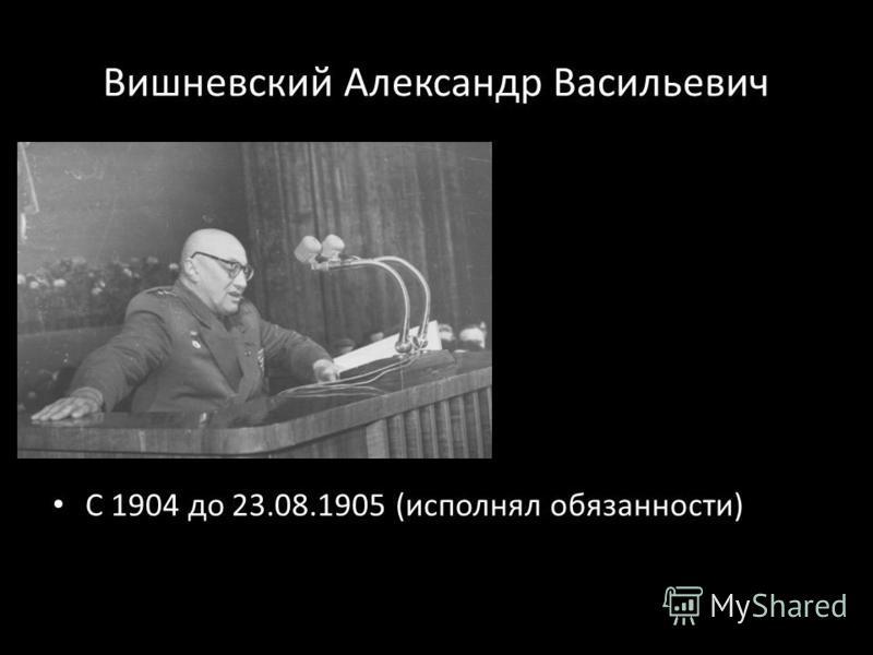 Вишневский Александр Васильевич С 1904 до 23.08.1905 (исполнял обязанности)