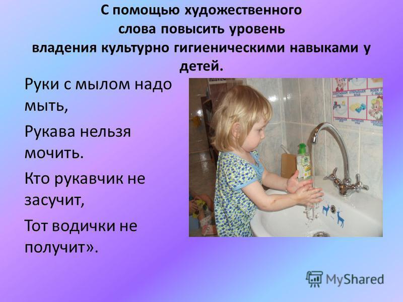 С помощью художественного слова повысить уровень владения культурно гигиеническими навыками у детей. Руки с мылом надо мыть, Рукава нельзя мочить. Кто рукавчик не засучит, Тот водички не получит».