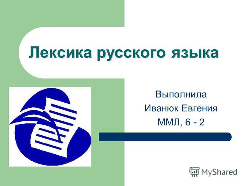 Лексика русского языка Выполнила Иванюк Евгения ММЛ, 6 - 2