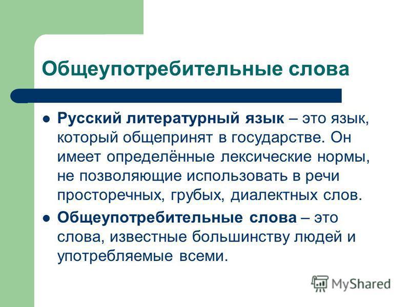 Общеупотребительные слова Русский литературный язык – это язык, который общепринят в государстве. Он имеет определённые лексические нормы, не позволяющие использовать в речи просторечных, грубых, диалектных слов. Общеупотребительные слова – это слова