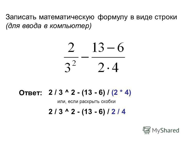 Записать математическую формулу в виде строки (для ввода в компьютер) 2 / 3 ^ 2 - (13 - 6) / (2 * 4) 2 / 3 ^ 2 - (13 - 6) / 2 / 4 Ответ: или, если раскрыть скобки