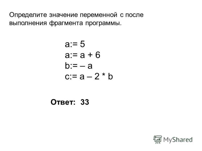 Определите значение переменной c после выполнения фрагмента программы. a:= 5 a:= a + 6 b:= – a c:= a – 2 * b Ответ: 33