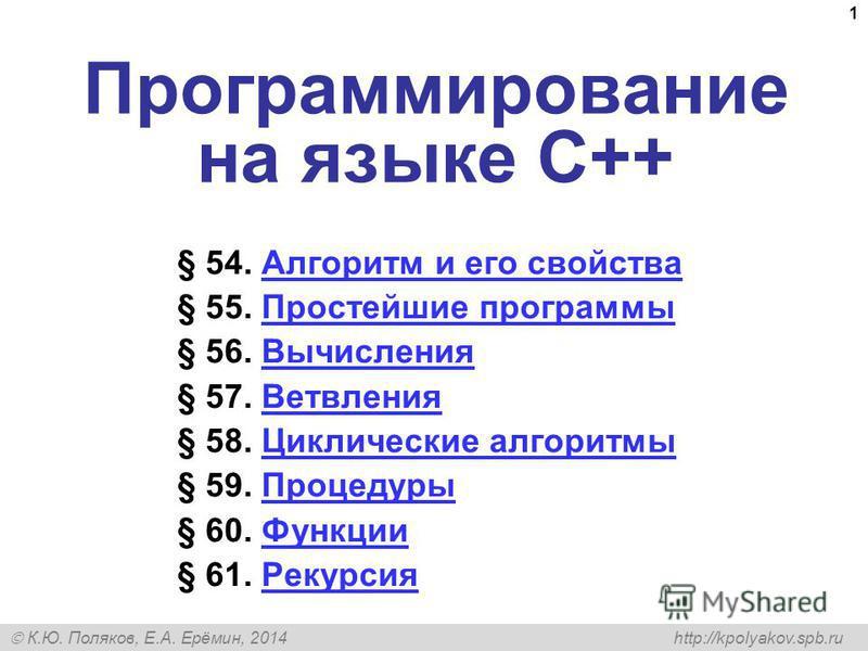 К.Ю. Поляков, Е.А. Ерёмин, 2014 http://kpolyakov.spb.ru 1 Программирование на языке C++ § 54. Алгоритм и его свойства Алгоритм и его свойства § 55. Простейшие программы Простейшие программы § 56. Вычисления Вычисления § 57. Ветвления Ветвления § 58.