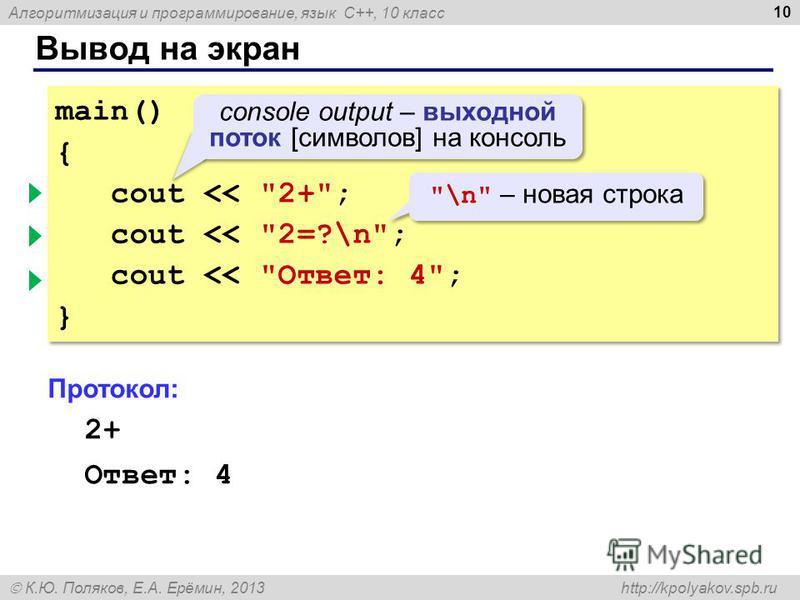 Алгоритмизация и программирование, язык C++, 10 класс К.Ю. Поляков, Е.А. Ерёмин, 2013 http://kpolyakov.spb.ru Вывод на экран 10 main() { cout