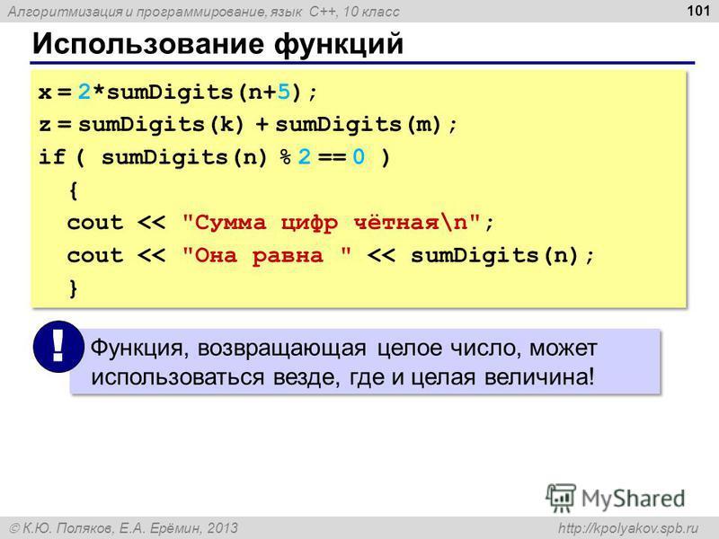 Алгоритмизация и программирование, язык C++, 10 класс К.Ю. Поляков, Е.А. Ерёмин, 2013 http://kpolyakov.spb.ru Использование функций 101 x = 2*sumDigits(n+5); z = sumDigits(k) + sumDigits(m); if ( sumDigits(n) % 2 == 0 ) { cout