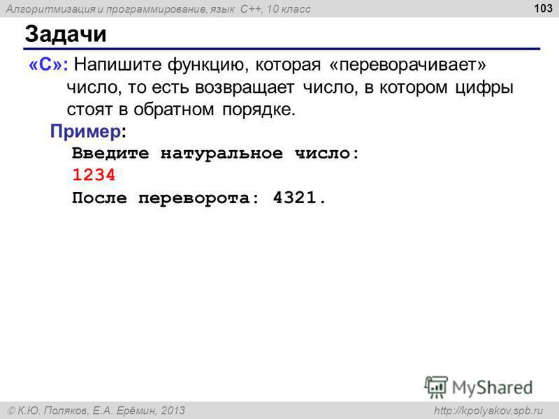 Алгоритмизация и программирование, язык C++, 10 класс К.Ю. Поляков, Е.А. Ерёмин, 2013 http://kpolyakov.spb.ru Задачи 103 «C»: Напишите функцию, которая «переворачивает» число, то есть возвращает число, в котором цифры стоят в обратном порядке. Пример