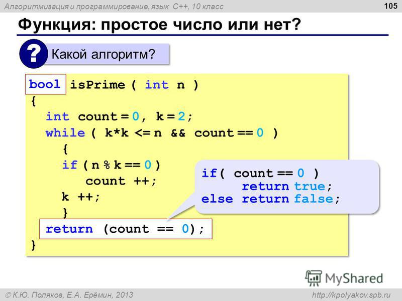 Алгоритмизация и программирование, язык C++, 10 класс К.Ю. Поляков, Е.А. Ерёмин, 2013 http://kpolyakov.spb.ru Функция: простое число или нет? 105 Какой алгоритм? ? bool isPrime ( int n ) { int count = 0, k = 2; while ( k*k