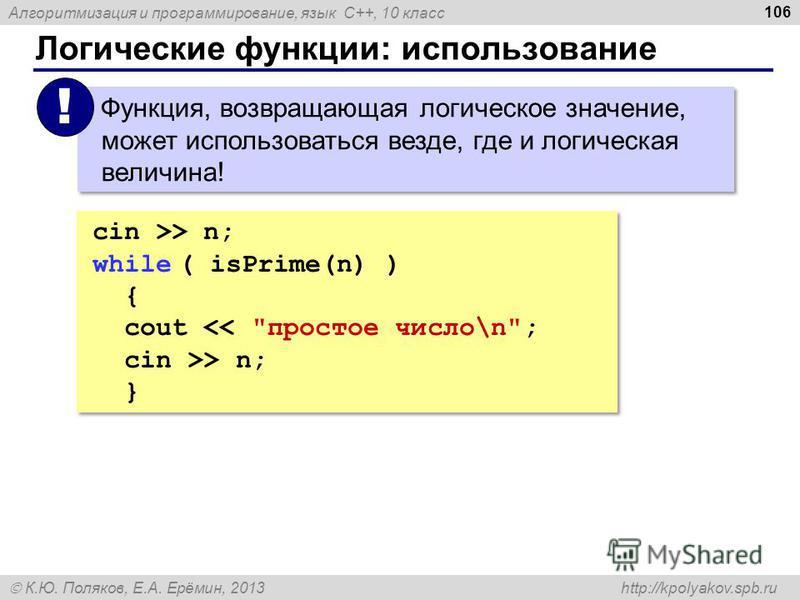 Алгоритмизация и программирование, язык C++, 10 класс К.Ю. Поляков, Е.А. Ерёмин, 2013 http://kpolyakov.spb.ru Логические функции: использование 106 cin >> n; while ( isPrime(n) ) { cout > n; } cin >> n; while ( isPrime(n) ) { cout > n; } Функция, воз