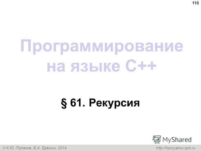 К.Ю. Поляков, Е.А. Ерёмин, 2014 http://kpolyakov.spb.ru Программирование на языке C++ § 61. Рекурсия 110