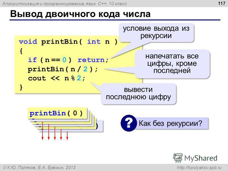 Алгоритмизация и программирование, язык C++, 10 класс К.Ю. Поляков, Е.А. Ерёмин, 2013 http://kpolyakov.spb.ru Вывод двоичного кода числа 117 void printBin( int n ) { if ( n == 0 ) return; printBin( n / 2 ); cout