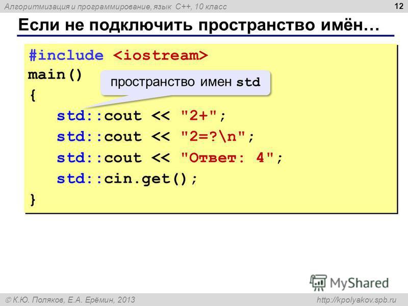 Алгоритмизация и программирование, язык C++, 10 класс К.Ю. Поляков, Е.А. Ерёмин, 2013 http://kpolyakov.spb.ru Если не подключить пространство имён… 12 #include main() { std::cout
