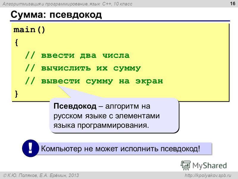 Алгоритмизация и программирование, язык C++, 10 класс К.Ю. Поляков, Е.А. Ерёмин, 2013 http://kpolyakov.spb.ru Сумма: псевдокод 16 main() { // ввести два числа // вычислить их сумму // вывести сумму на экран } main() { // ввести два числа // вычислить